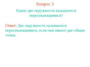 Вопрос 3Какие две окружности называются пересекающимися?Ответ: Две окружности на