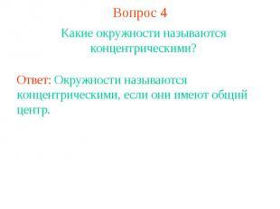Вопрос 4Какие окружности называются концентрическими?Ответ: Окружности называютс