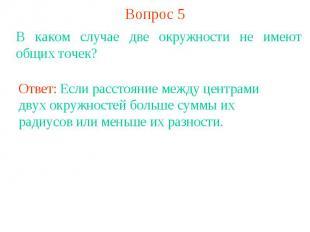 Вопрос 5В каком случае две окружности не имеют общих точек?Ответ: Если расстояни