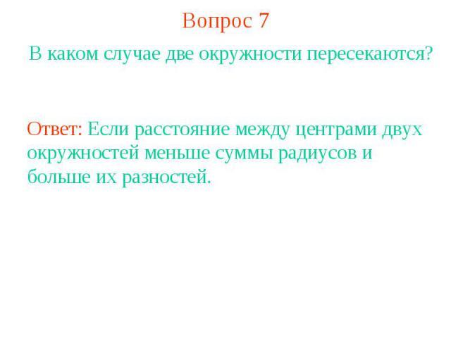 Вопрос 7В каком случае две окружности пересекаются?Ответ: Если расстояние между центрами двух окружностей меньше суммы радиусов и больше их разностей.
