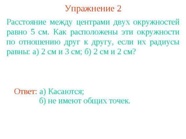 Упражнение 2Расстояние между центрами двух окружностей равно 5 см. Как расположены эти окружности по отношению друг к другу, если их радиусы равны: а) 2 см и 3 см; б) 2 см и 2 см?