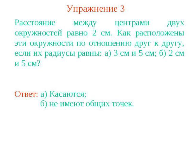 Упражнение 3Расстояние между центрами двух окружностей равно 2 см. Как расположены эти окружности по отношению друг к другу, если их радиусы равны: а) 3 см и 5 см; б) 2 см и 5 см?