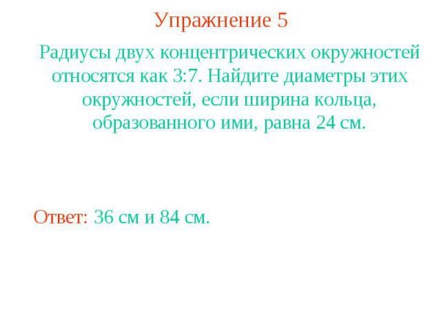 Упражнение 5Радиусы двух концентрических окружностей относятся как 3:7. Найдите диаметры этих окружностей, если ширина кольца, образованного ими, равна 24 см.