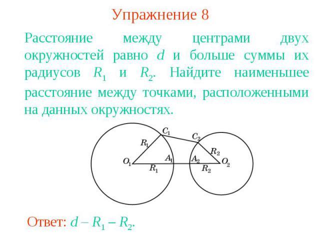 Упражнение 8Расстояние между центрами двух окружностей равно d и больше суммы их радиусов R1 и R2. Найдите наименьшее расстояние между точками, расположенными на данных окружностях.