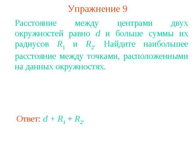Упражнение 9Расстояние между центрами двух окружностей равно d и больше суммы их радиусов R1 и R2. Найдите наибольшее расстояние между точками, расположенными на данных окружностях.