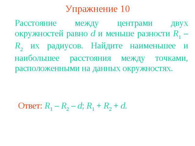 Упражнение 10Расстояние между центрами двух окружностей равно d и меньше разности R1 – R2 их радиусов. Найдите наименьшее и наибольшее расстояния между точками, расположенными на данных окружностях.