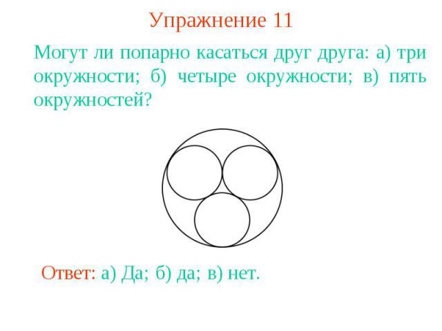 Упражнение 11Могут ли попарно касаться друг друга: а) три окружности; б) четыре окружности; в) пять окружностей?