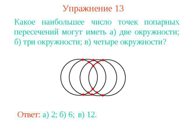 Упражнение 13Какое наибольшее число точек попарных пересечений могут иметь а) две окружности; б) три окружности; в) четыре окружности?