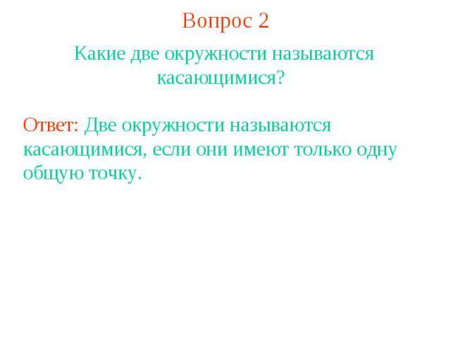 Вопрос 2Какие две окружности называются касающимися? Ответ: Две окружности называются касающимися, если они имеют только одну общую точку.