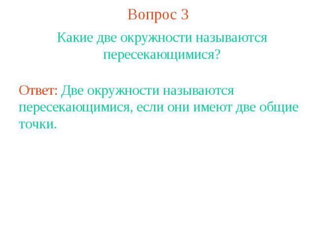 Вопрос 3Какие две окружности называются пересекающимися?Ответ: Две окружности называются пересекающимися, если они имеют две общие точки.