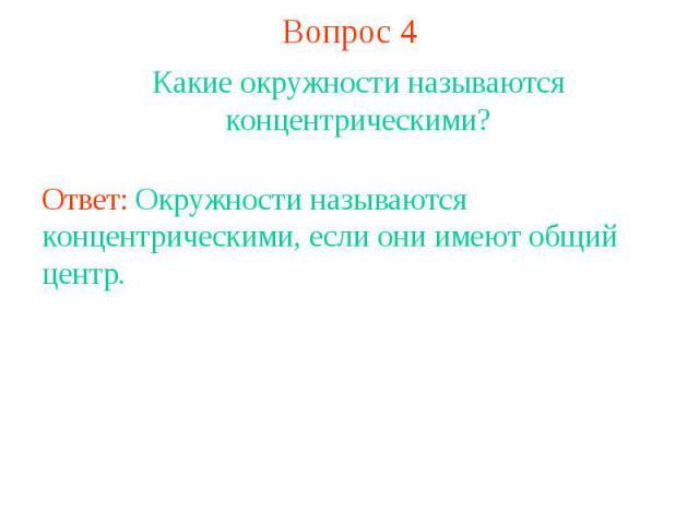 Вопрос 4Какие окружности называются концентрическими?Ответ: Окружности называются концентрическими, если они имеют общий центр.