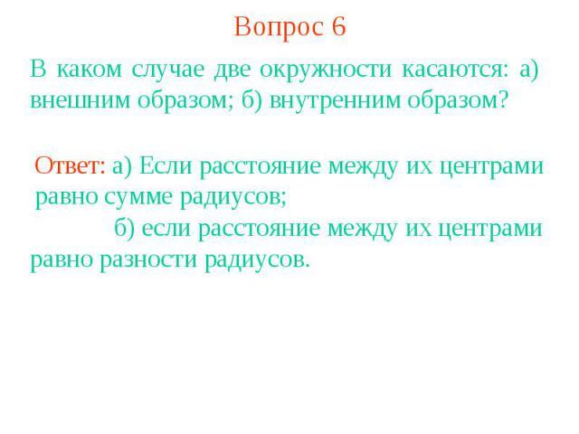 Вопрос 6В каком случае две окружности касаются: а) внешним образом; б) внутренним образом?Ответ: а) Если расстояние между их центрами равно сумме радиусов; б) если расстояние между их центрами равно разности радиусов.