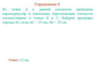Упражнение 6Из точки A к данной плоскости проведены перпендикуляр и наклонная, п
