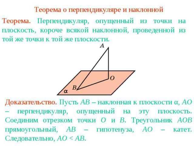 Теорема о перпендикуляре и наклоннойТеорема. Перпендикуляр, опущенный из точки на плоскость, короче всякой наклонной, проведенной из той же точки к той же плоскости.Доказательство. Пусть AB – наклонная к плоскости α, AO – перпендикуляр, опущенный на…