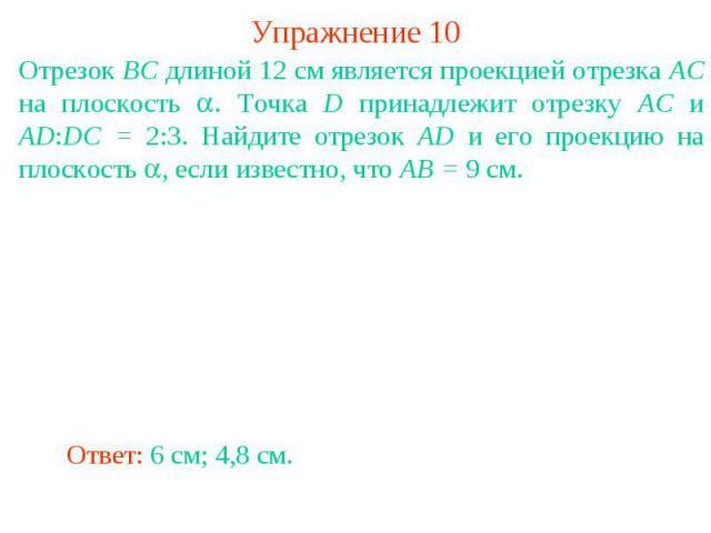 Упражнение 10Отрезок BC длиной 12 см является проекцией отрезка AC на плоскость . Точка D принадлежит отрезку AC и AD:DC = 2:3. Найдите отрезок AD и его проекцию на плоскость , если известно, что AB = 9 см.
