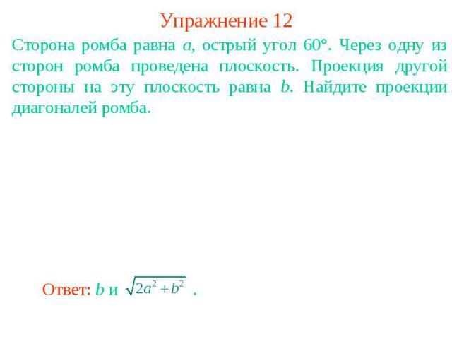 Упражнение 12Сторона ромба равна a, острый угол 60°. Через одну из сторон ромба проведена плоскость. Проекция другой стороны на эту плоскость равна b. Найдите проекции диагоналей ромба.