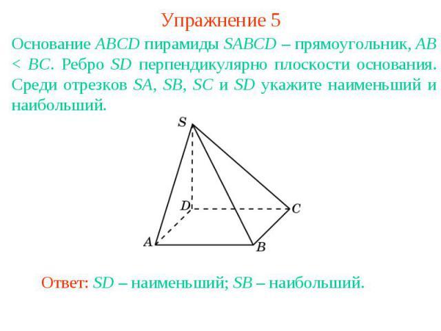 Упражнение 5Основание ABCD пирамиды SABCD – прямоугольник, AB < BC. Ребро SD перпендикулярно плоскости основания. Среди отрезков SA, SB, SC и SD укажите наименьший и наибольший.