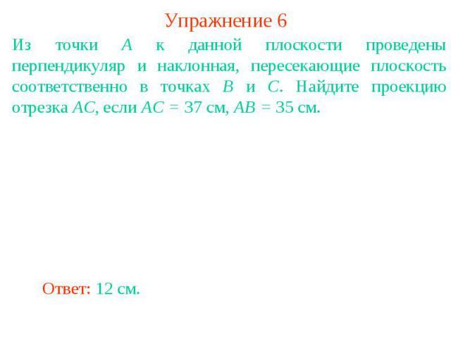 Упражнение 6Из точки A к данной плоскости проведены перпендикуляр и наклонная, пересекающие плоскость соответственно в точках B и C. Найдите проекцию отрезка AC, если AC = 37 см, AB = 35 см.