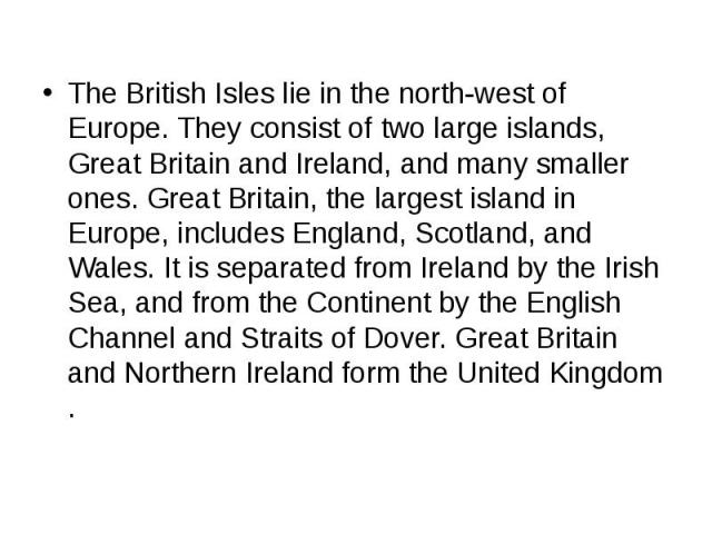 The British Isles lie in the north-west of Europe. They consist of two large islands, Great Britain and Ireland, and many smaller ones. Great Britain, the largest island in Europe, includes England, Scotland, and Wales. It is separated from Ireland …