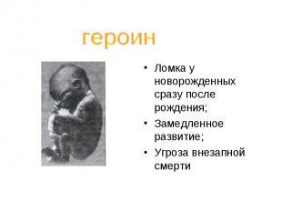 героинЛомка у новорожденных сразу после рождения;Замедленное развитие;Угроза вне