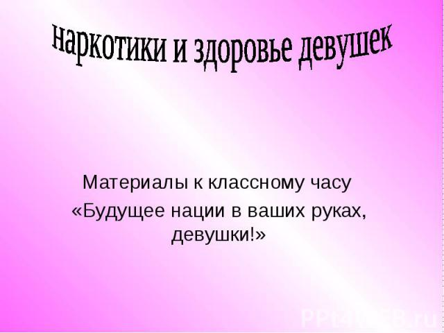 наркотики и здоровье девушек Материалы к классному часу «Будущее нации в ваших руках, девушки!»