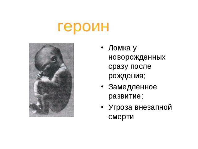 героинЛомка у новорожденных сразу после рождения;Замедленное развитие;Угроза внезапной смерти