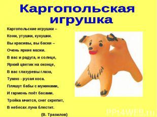 Каргопольская игрушкаКаргопольские игрушки –Кони, утушки, кукушки.Вы красивы, вы
