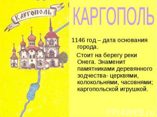 КАРГОПОЛЬ 1146 год – дата основания города. Стоит на берегу реки Онега. Знаменит