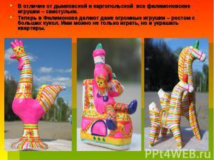 В отличие от дымковской и каргопольской все филимоновские игрушки – свистульки.
