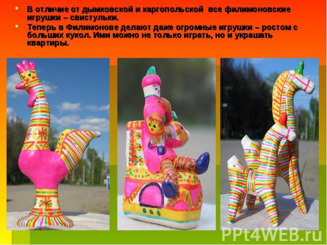 В отличие от дымковской и каргопольской все филимоновские игрушки – свистульки. Теперь в Филимонове делают даже огромные игрушки – ростом с больших кукол. Ими можно не только играть, но и украшать квартиры.