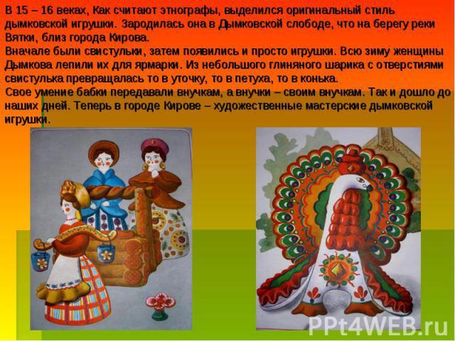 В 15 – 16 веках, Как считают этнографы, выделился оригинальный стиль дымковской игрушки. Зародилась она в Дымковской слободе, что на берегу реки Вятки, близ города Кирова.Вначале были свистульки, затем появились и просто игрушки. Всю зиму женщины Ды…