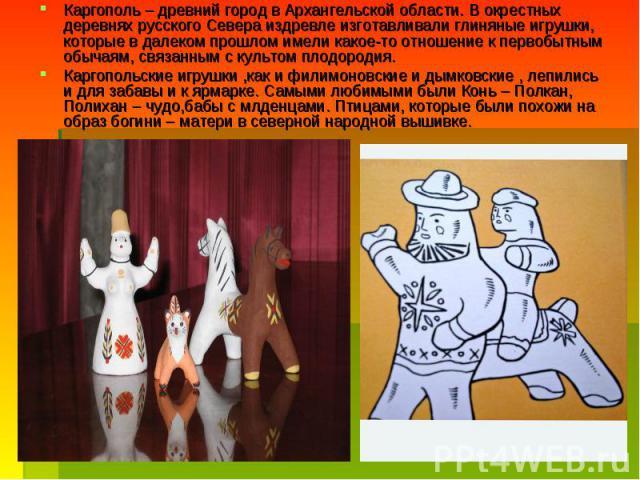 Каргополь – древний город в Архангельской области. В окрестных деревнях русского Севера издревле изготавливали глиняные игрушки, которые в далеком прошлом имели какое-то отношение к первобытным обычаям, связанным с культом плодородия.Каргопольские и…
