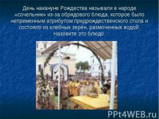 День накануне Рождества называли в народе «сочельник» из-за обрядового блюда, ко