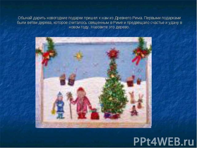 Обычай дарить новогодние подарки пришел к нам из Древнего Рима. Первыми подарками были ветви дерева, которое считалось священным в Риме и предвещало счастье и удачу в новом году. Назовите это дерево.