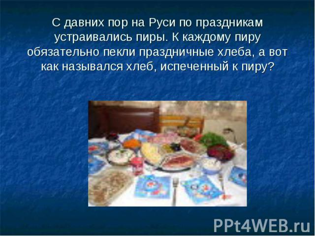 С давних пор на Руси по праздникам устраивались пиры. К каждому пиру обязательно пекли праздничные хлеба, а вот как назывался хлеб, испеченный к пиру?