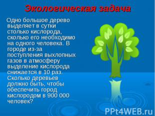 Экологическая задача Одно большое дерево выделяет в сутки столько кислорода, ско