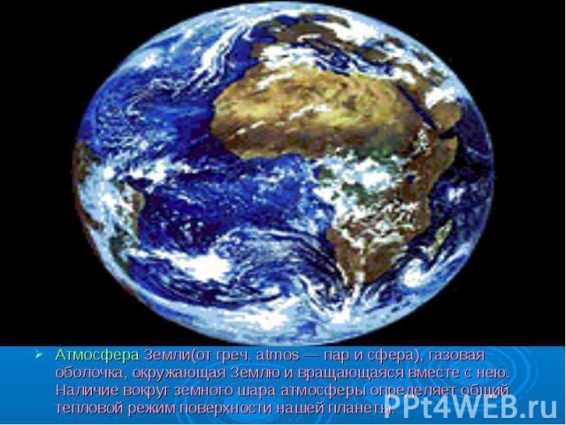 Атмосфера Земли(от греч. atmos — пар и сфера), газовая оболочка, окружающая Землю и вращающаяся вместе с нею. Наличие вокруг земного шара атмосферы определяет общий тепловой режим поверхности нашей планеты.