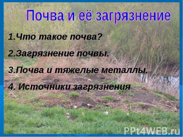 Почва и её загрязнение1.Что такое почва?2.Загрязнение почвы.3.Почва и тяжелые металлы.4. Источники загрязнения