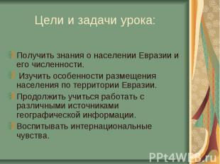 Цели и задачи урока:Получить знания о населении Евразии и его численности. Изучи