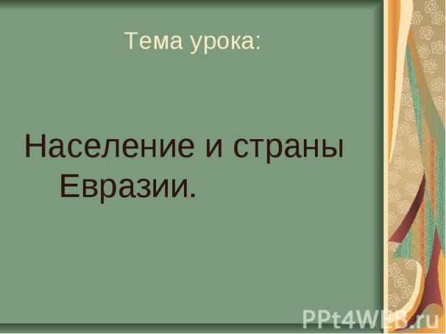 Тема урока:Население и страны Евразии.