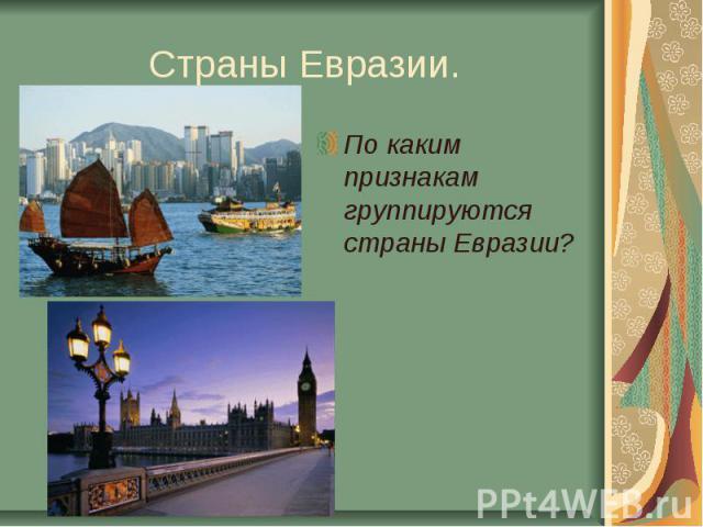 Страны Евразии.По каким признакам группируются страны Евразии?