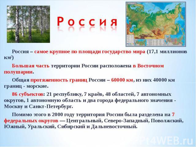 Р о с с и яРоссия – самое крупное по площади государство мира (17,1 миллионов км2)Большая часть территории России расположена в Восточном полушарии.Общая протяженность границ России – 60000 км, из них 40000 км границ - морские.86 субъектов: 21 респу…