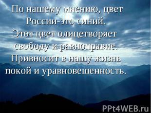 По нашему мнению, цвет России-это синий.Этот цвет олицетворяет свободу и равнопр