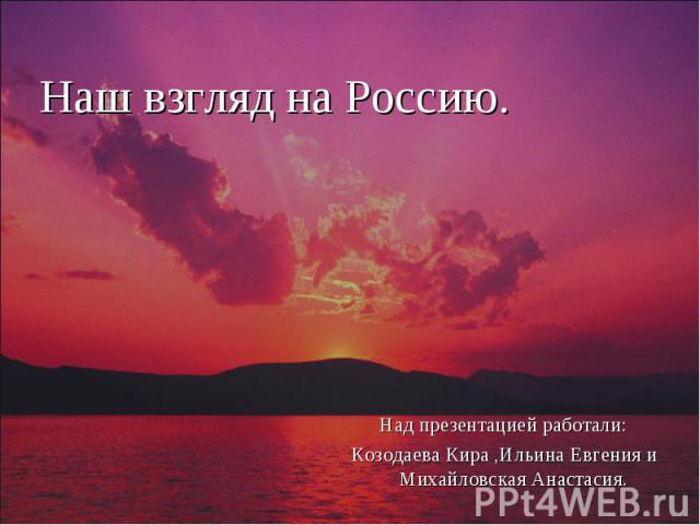 Наш взгляд на Россию. Над презентацией работали:Козодаева Кира ,Ильина Евгения и Михайловская Анастасия.
