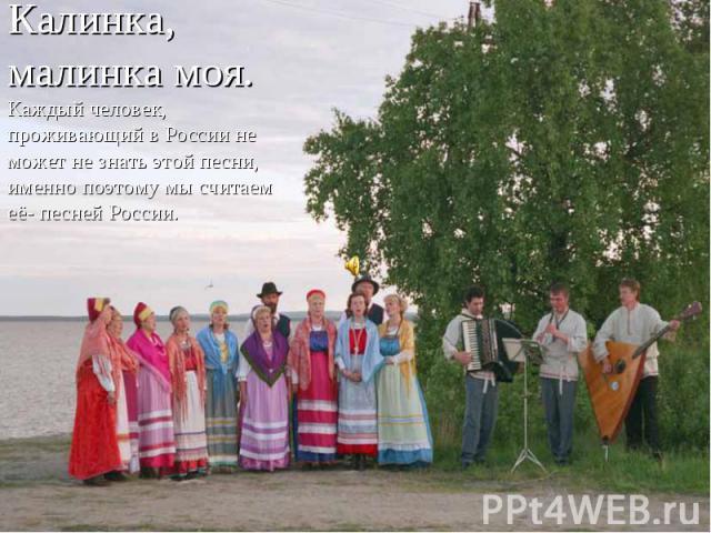 Калинка, малинка моя.Каждый человек, проживающий в России не может не знать этой песни, именно поэтому мы считаем её- песней России.