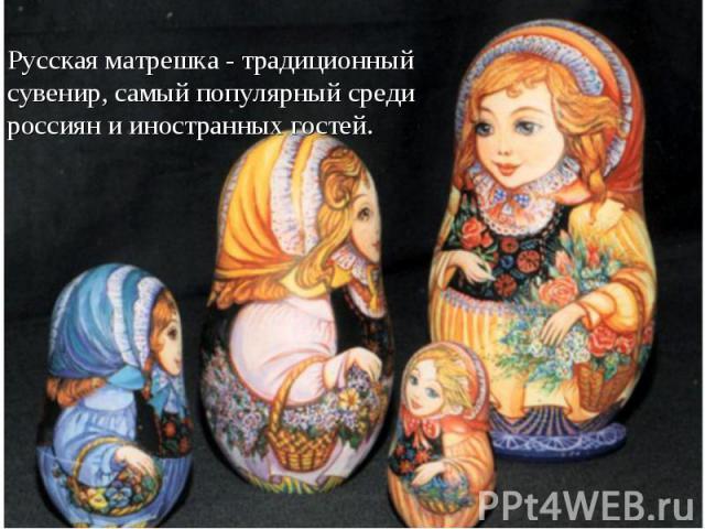 Русская матрешка - традиционный сувенир, самый популярный среди россиян и иностранных гостей.