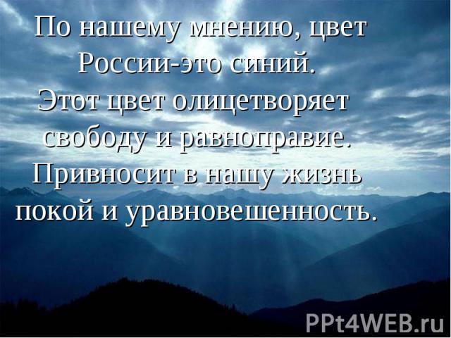 По нашему мнению, цвет России-это синий.Этот цвет олицетворяет свободу и равноправие.Привносит в нашу жизнь покой и уравновешенность.