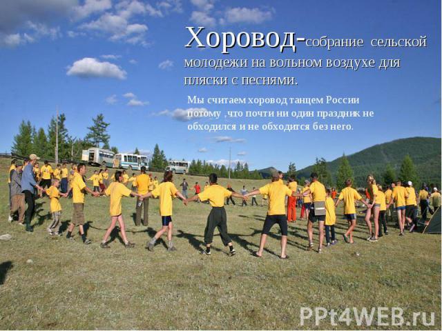 Хоровод-собрание сельской молодежи на вольном воздухе для пляски с песнями.Мы считаем хоровод танцем России потому ,что почти ни один праздник не обходился и не обходится без него.