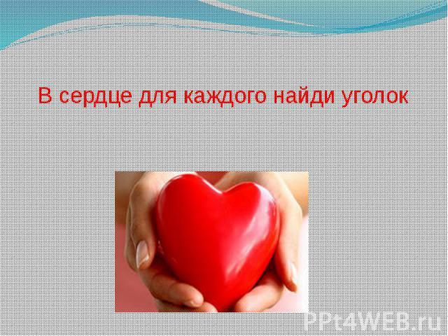 В сердце для каждого найди уголок
