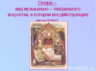Опера – вид музыкально – театрального искусства, в котором все действующие лица